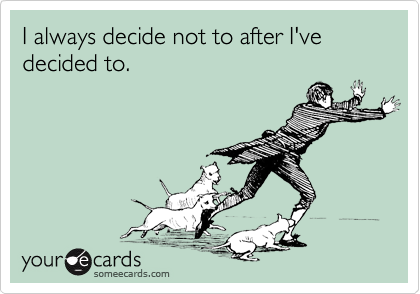 I always decide not to after I've decided to.