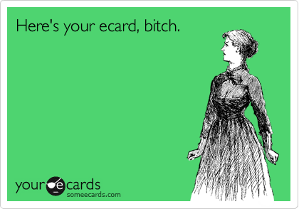 Here's your ecard, bitch.