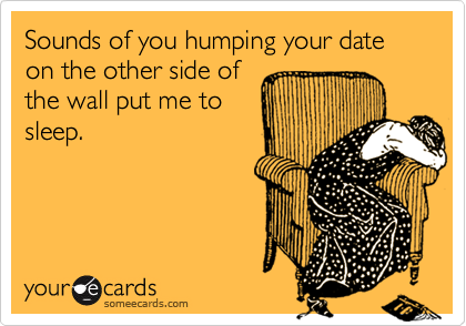 Sounds of you humping your date on the other side of the wall put me to sleep.