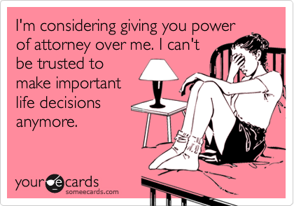 I'm considering giving you power of attorney over me. I can't be trusted to make important life decisions anymore.