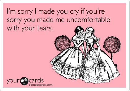 I'm sorry I made you cry if you're sorry you made me uncomfortable with your tears.