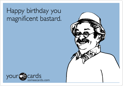 Happy birthday you magnificent bastard.