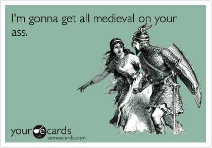 I'm gonna get all medieval on your ass.