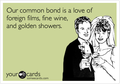 Our common bond is a love of foreign films, fine wine, and golden showers.
