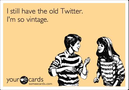 I still have the old Twitter.  I'm so vintage.