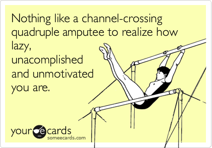 Nothing like a channel-crossing quadruple amputee to realize how lazy, unacomplished and unmotivated you are.