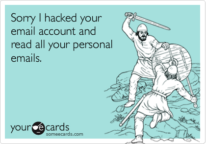 Sorry I hacked your email account and read all your personal emails.