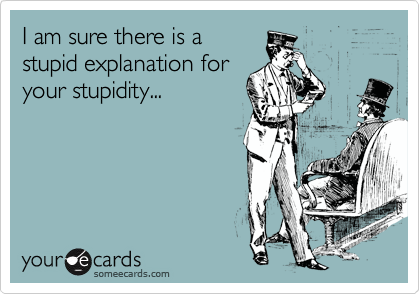 I am sure there is a stupid explanation for your stupidity...