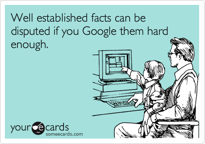 Funny Reminders Ecard: Well established facts can be disputed if you Google them hard enough.
