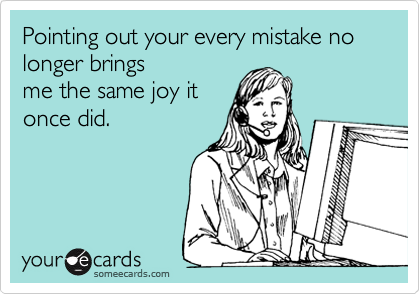 Pointing out your every mistake no longer brings me the same joy it once did.