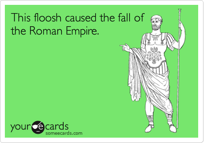 This floosh caused the fall of the Roman Empire.