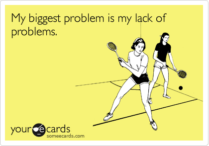 My biggest problem is my lack of problems.