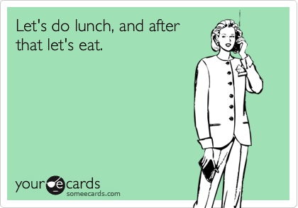Let's do lunch, and after that let's eat.
