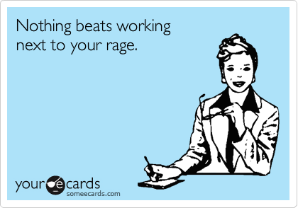 Nothing beats working next to your rage.