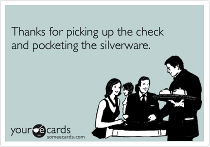 Thanks for picking up the check and pocketing the silverware.