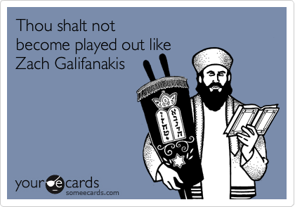 Thou shalt not  become played out like Zach Galifanakis