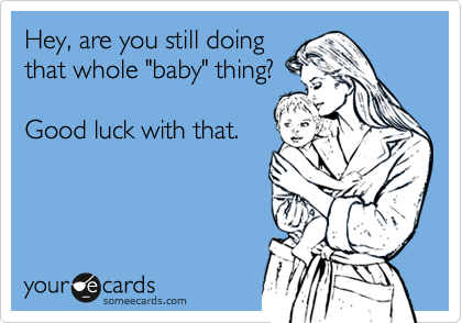 "Hey, are you still doing that whole ""baby"" thing?  Good luck with that."