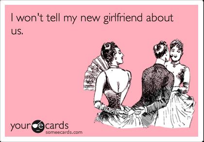 I won't tell my new girlfriend about us.