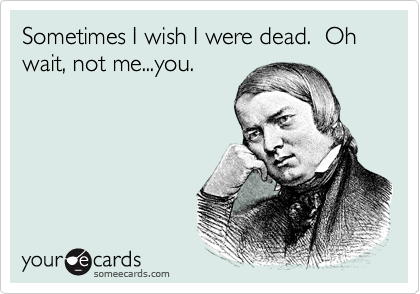 Sometimes I wish I were dead.  Oh wait, not me...you.