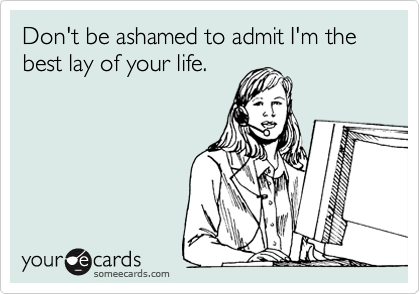 Don't be ashamed to admit I'm the best lay of your life.