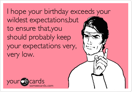 I hope your birthday exceeds your wildest expectations,but  to ensure that,you should probably keep your expectations very, very low.
