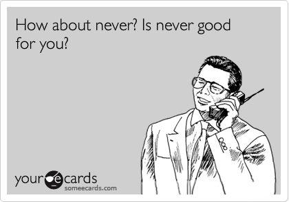 How about never? Is never good for you?
