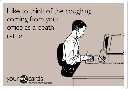 I like to think of the coughing coming from your office as a death rattle.