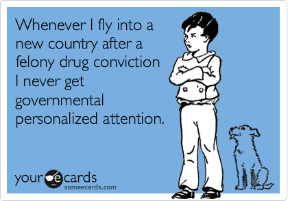 Whenever I fly into a new country after a felony drug conviction I never get governmental personalized attention.