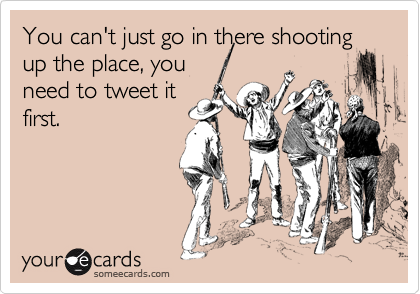 You can't just go in there shooting up the place, you need to tweet it first.