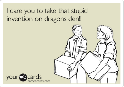 I dare you to take that stupid invention on dragons den!!