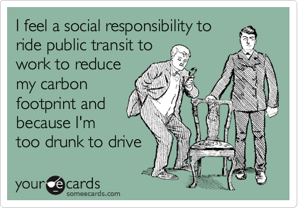 I feel a social responsibility to ride public transit to work to reduce my carbon footprint and because I'm too drunk to drive
