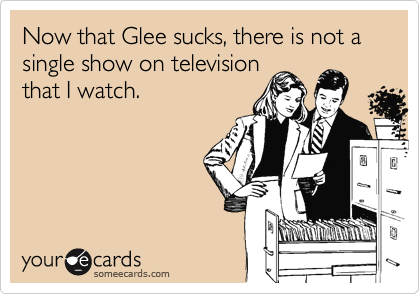 Now that Glee sucks, there is not a single show on television that I watch.