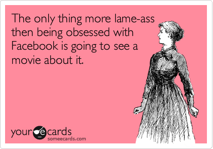The only thing more lame-ass then being obsessed with Facebook is going to see a movie about it.