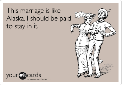 This marriage is like Alaska, I should be paid to stay in it.