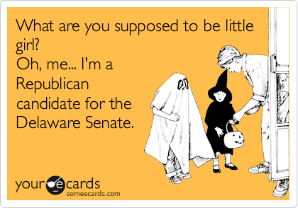 What are you supposed to be little girl? Oh, me... I'm a  Republican  candidate for the Delaware Senate.