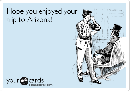 Hope you enjoyed your trip to Arizona!