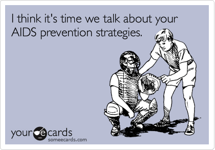 I think it's time we talk about your AIDS prevention strategies.