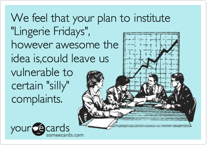 """We feel that your plan to institute    """"Lingerie Fridays"""", however awesome the idea is,could leave us vulnerable to    certain """"silly"""" complaints."""