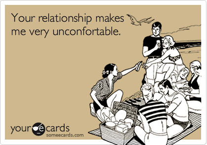 Your relationship makes me very unconfortable.