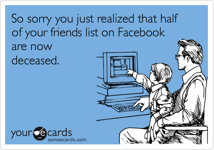 So sorry you just realized that half of your friends list on Facebook are now deceased.