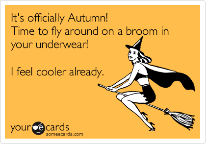 It's officially Autumn!   Time to fly around on a broom in your underwear!  I feel cooler already.