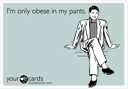 I'm only obese in my pants.