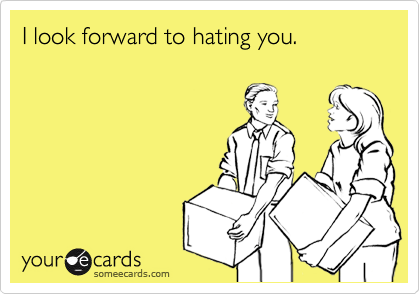 I look forward to hating you.