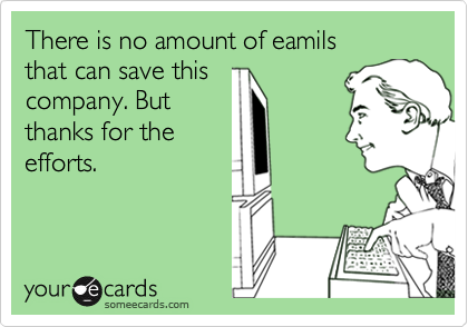 There is no amount of eamils that can save this company. But thanks for the efforts.