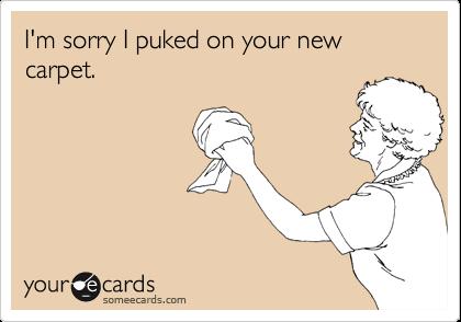 I'm sorry I puked on your new carpet.