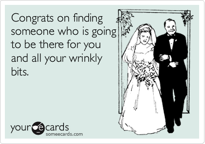 Congrats on finding someone who is going to be there for you and all your wrinkly bits.