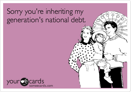 Sorry you're inheriting my generation's national debt.