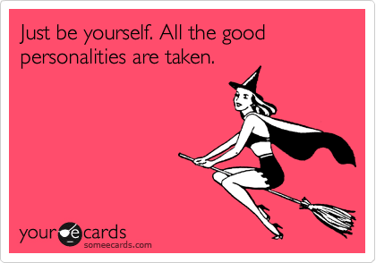 Just be yourself. All the good personalities are taken.