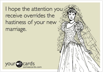 I hope the attention you receive overrides the hastiness of your new marriage.