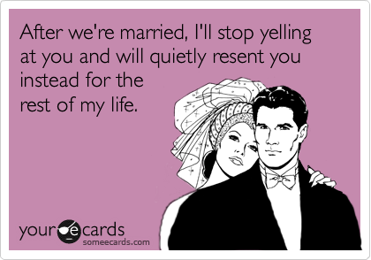 After we're married, I'll stop yelling at you and will quietly resent you instead for the rest of my life.
